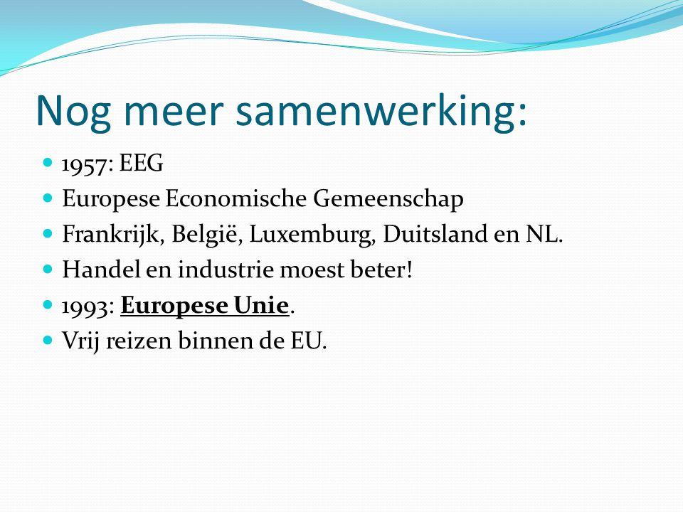 Nog meer samenwerking:  1957: EEG  Europese Economische Gemeenschap  Frankrijk, België, Luxemburg, Duitsland en NL.  Handel en industrie moest bet