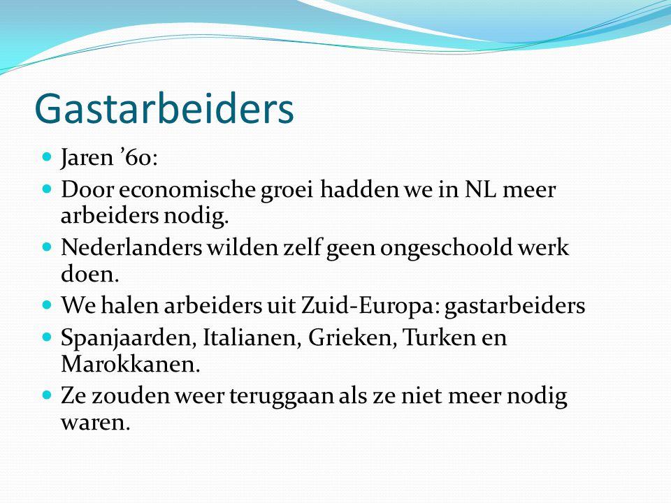 Gastarbeiders  Jaren '60:  Door economische groei hadden we in NL meer arbeiders nodig.  Nederlanders wilden zelf geen ongeschoold werk doen.  We