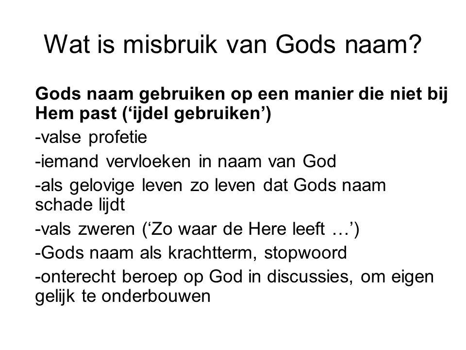 Wat is misbruik van Gods naam? Gods naam gebruiken op een manier die niet bij Hem past ('ijdel gebruiken') -valse profetie -iemand vervloeken in naam