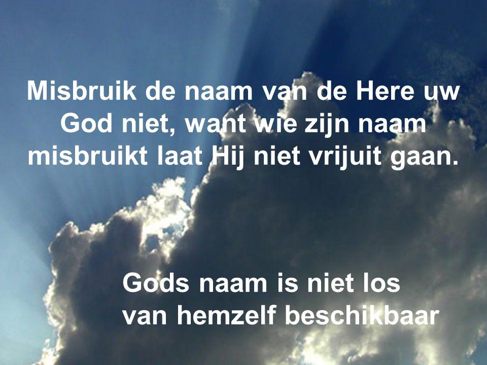 Misbruik de naam van de Here uw God niet, want wie zijn naam misbruikt laat Hij niet vrijuit gaan. Gods naam is niet los van hemzelf beschikbaar