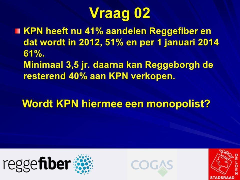 Vraag 02 KPN heeft nu 41% aandelen Reggefiber en dat wordt in 2012, 51% en per 1 januari 2014 61%. Minimaal 3,5 jr. daarna kan Reggeborgh de resterend