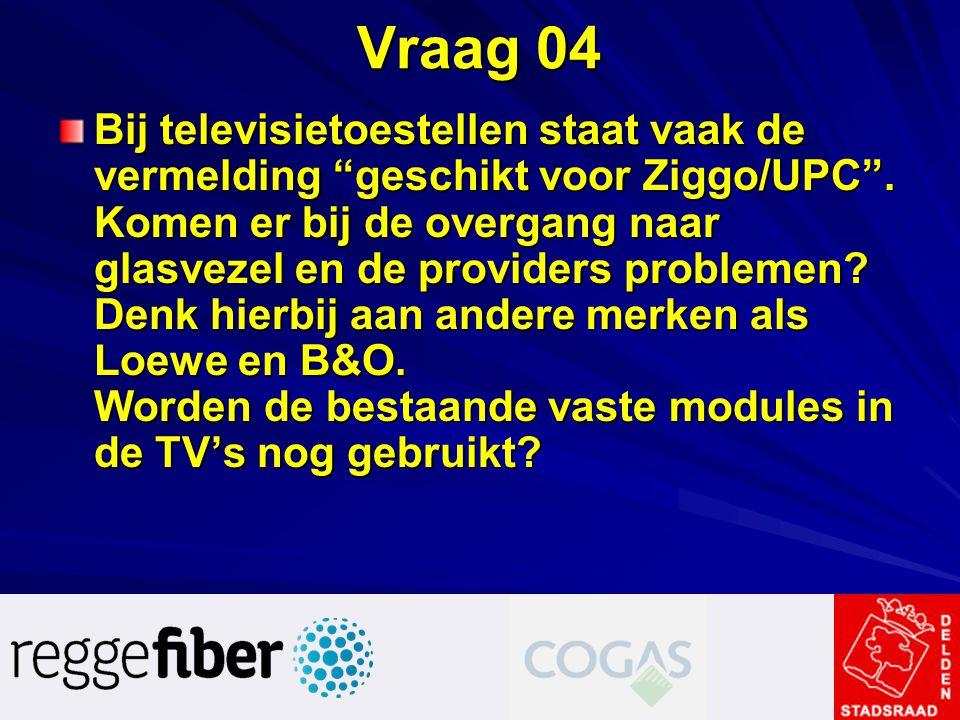 """Vraag 04 Bij televisietoestellen staat vaak de vermelding """"geschikt voor Ziggo/UPC"""". Komen er bij de overgang naar glasvezel en de providers problemen"""