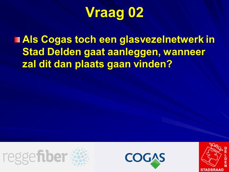 Vraag 02 Als Cogas toch een glasvezelnetwerk in Stad Delden gaat aanleggen, wanneer zal dit dan plaats gaan vinden?
