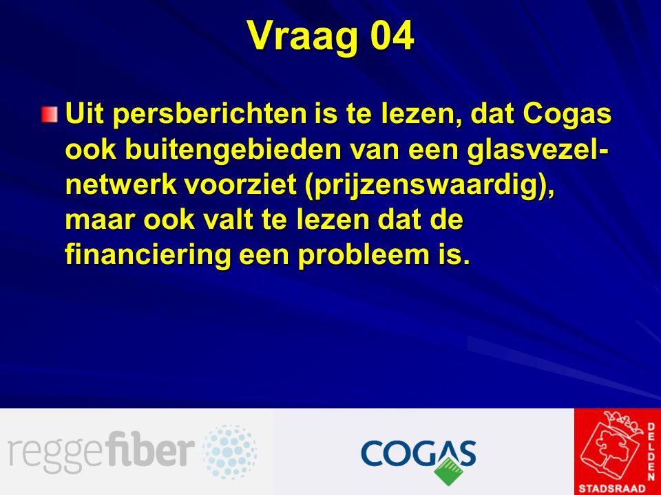 Vraag 04 Uit persberichten is te lezen, dat Cogas ook buitengebieden van een glasvezel- netwerk voorziet (prijzenswaardig), maar ook valt te lezen dat