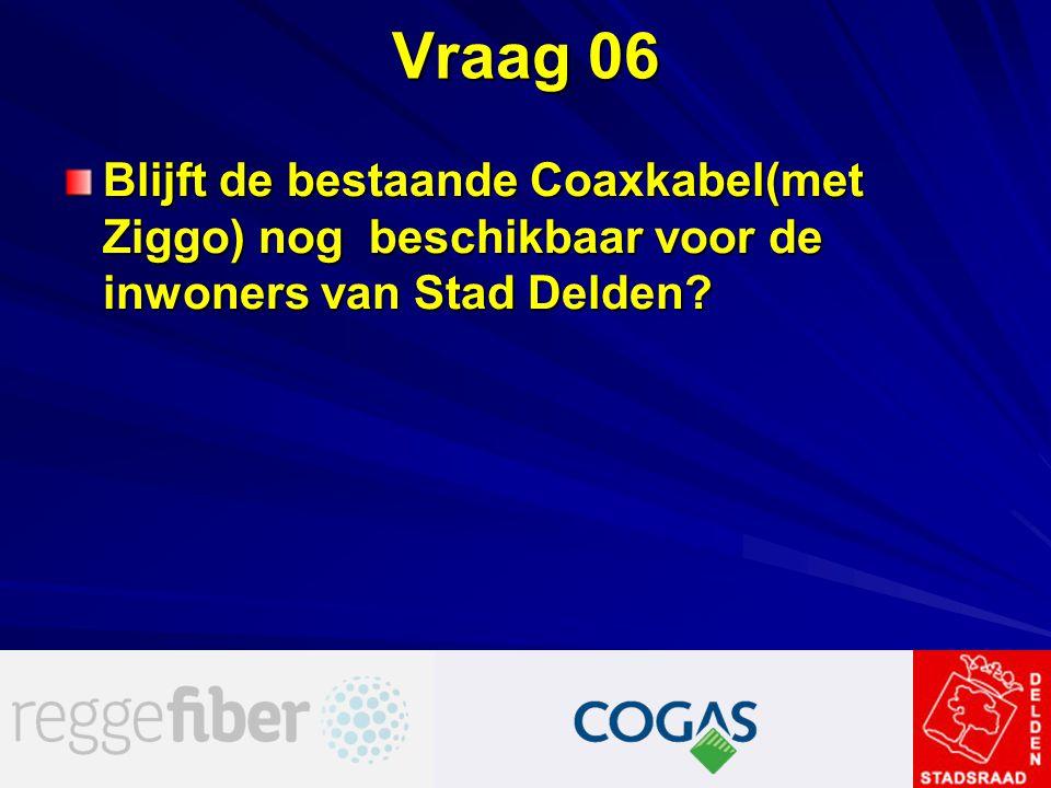Vraag 06 Blijft de bestaande Coaxkabel(met Ziggo) nog beschikbaar voor de inwoners van Stad Delden?