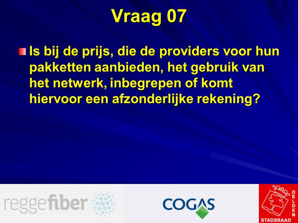 Vraag 07 Is bij de prijs, die de providers voor hun pakketten aanbieden, het gebruik van het netwerk, inbegrepen of komt hiervoor een afzonderlijke re