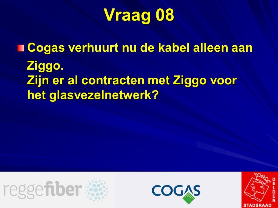 Vraag 08 Cogas verhuurt nu de kabel alleen aan Ziggo. Zijn er al contracten met Ziggo voor het glasvezelnetwerk? Ziggo. Zijn er al contracten met Zigg