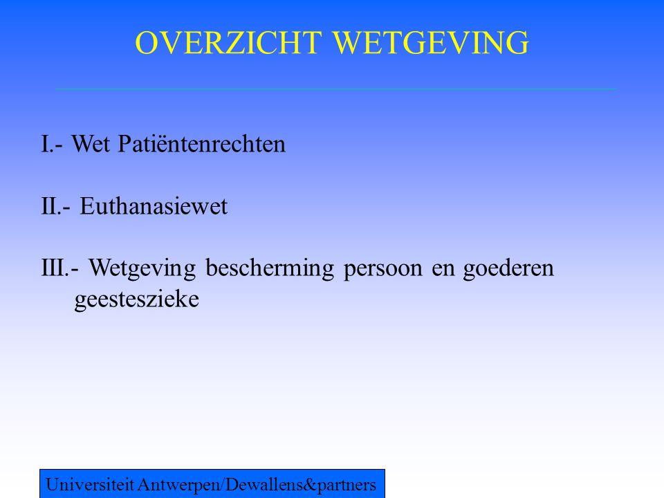 OVERZICHT WETGEVING I.- Wet Patiëntenrechten II.- Euthanasiewet III.- Wetgeving bescherming persoon en goederen geesteszieke Universiteit Antwerpen/De