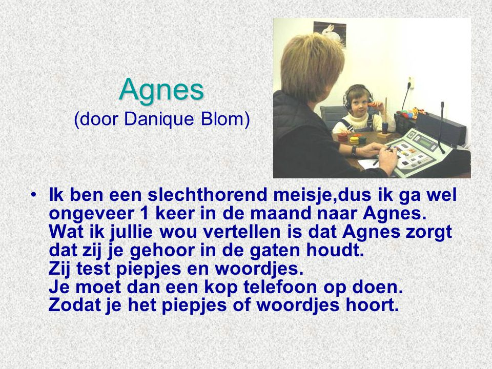Agnes Agnes (door Danique Blom) •Ik ben een slechthorend meisje,dus ik ga wel ongeveer 1 keer in de maand naar Agnes. Wat ik jullie wou vertellen is d