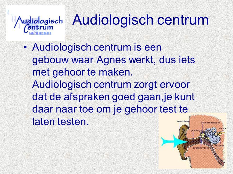 Audiologisch centrum •Audiologisch centrum is een gebouw waar Agnes werkt, dus iets met gehoor te maken. Audiologisch centrum zorgt ervoor dat de afsp