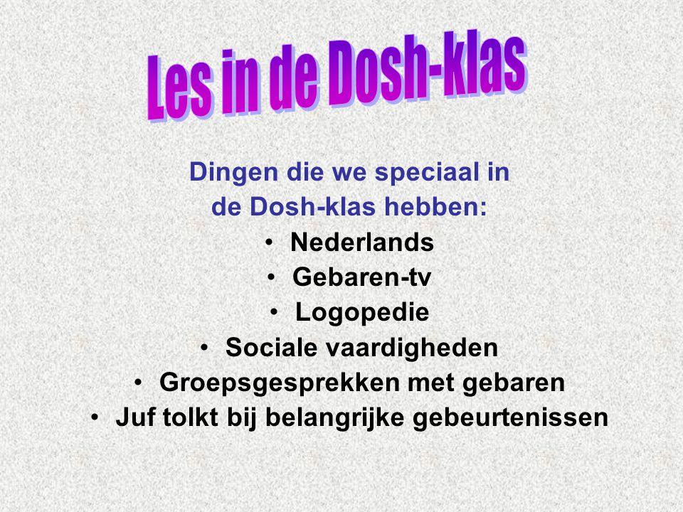 Dingen die we speciaal in de Dosh-klas hebben: •Nederlands •Gebaren-tv •Logopedie •Sociale vaardigheden •Groepsgesprekken met gebaren •Juf tolkt bij b