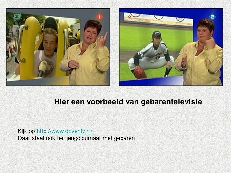 Hier een voorbeeld van gebarentelevisie Kijk op http://www.doventv.nl/http://www.doventv.nl/ Daar staat ook het jeugdjournaal met gebaren