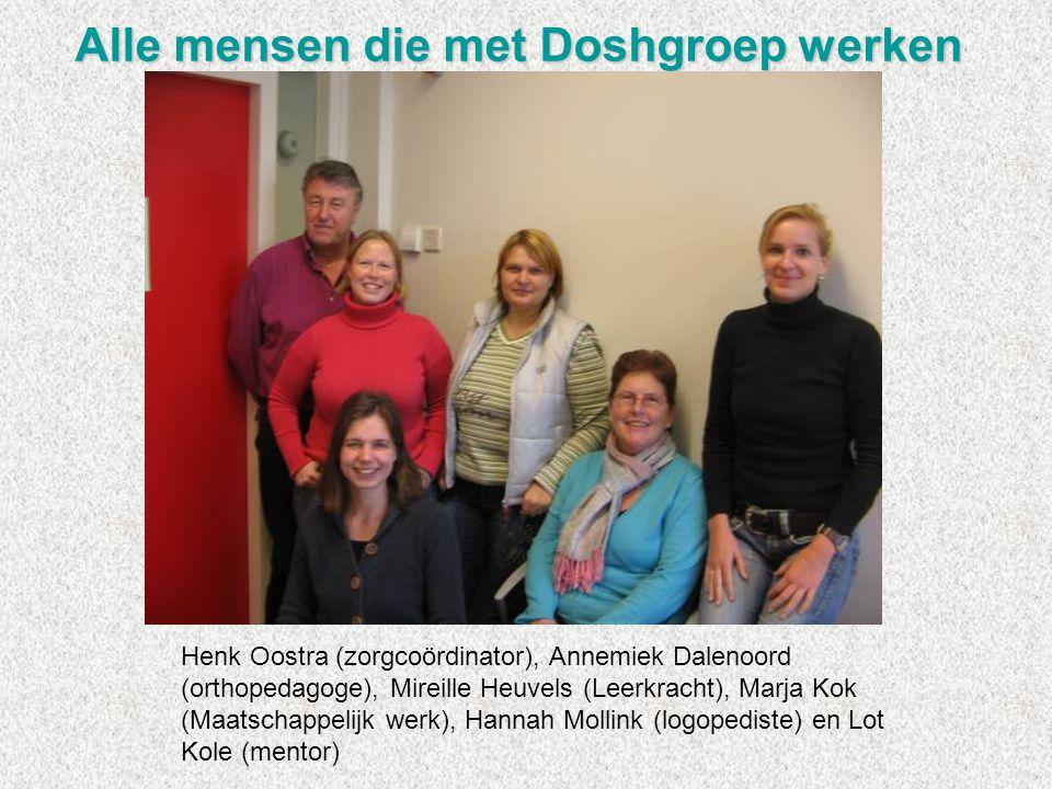 Alle mensen die met Doshgroep werken Henk Oostra (zorgcoördinator), Annemiek Dalenoord (orthopedagoge), Mireille Heuvels (Leerkracht), Marja Kok (Maat