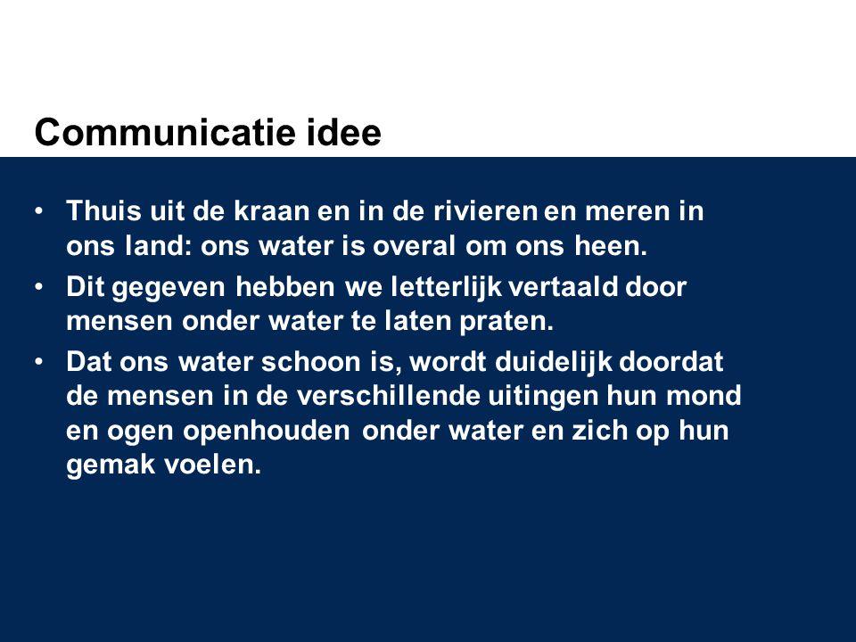 Communicatie idee •Thuis uit de kraan en in de rivieren en meren in ons land: ons water is overal om ons heen. •Dit gegeven hebben we letterlijk verta