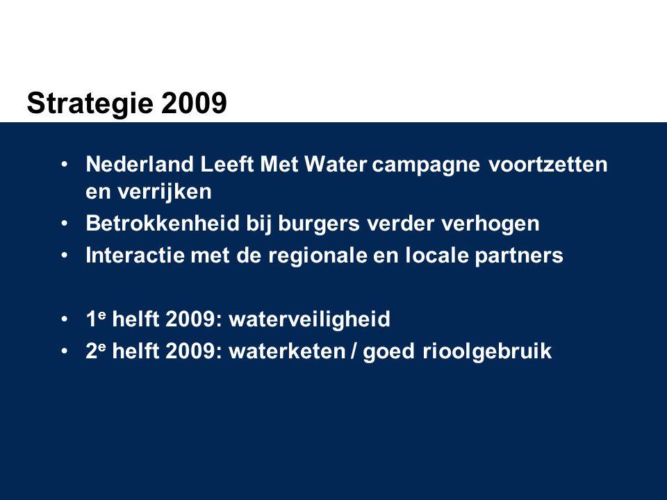 Strategie 2009 •Nederland Leeft Met Water campagne voortzetten en verrijken •Betrokkenheid bij burgers verder verhogen •Interactie met de regionale en locale partners •1 e helft 2009: waterveiligheid •2 e helft 2009: waterketen / goed rioolgebruik