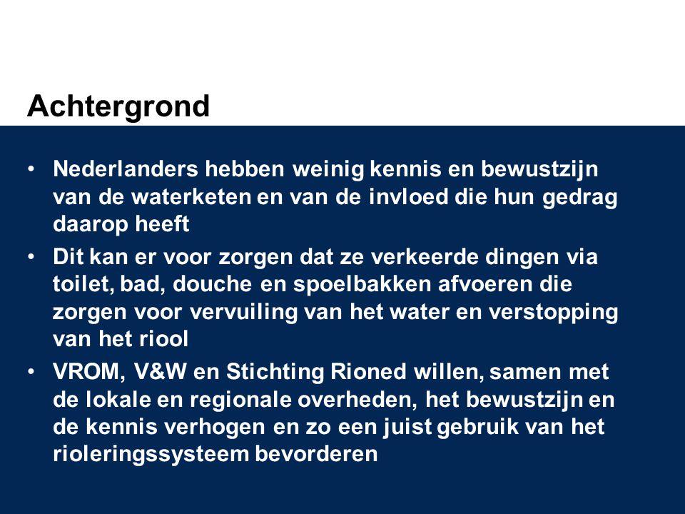 Achtergrond •Nederlanders hebben weinig kennis en bewustzijn van de waterketen en van de invloed die hun gedrag daarop heeft •Dit kan er voor zorgen dat ze verkeerde dingen via toilet, bad, douche en spoelbakken afvoeren die zorgen voor vervuiling van het water en verstopping van het riool •VROM, V&W en Stichting Rioned willen, samen met de lokale en regionale overheden, het bewustzijn en de kennis verhogen en zo een juist gebruik van het rioleringssysteem bevorderen