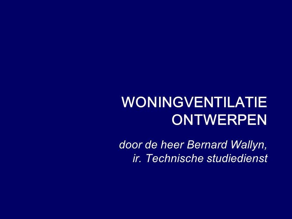 door de heer Bernard Wallyn, ir. Technische studiedienst WONINGVENTILATIE ONTWERPEN