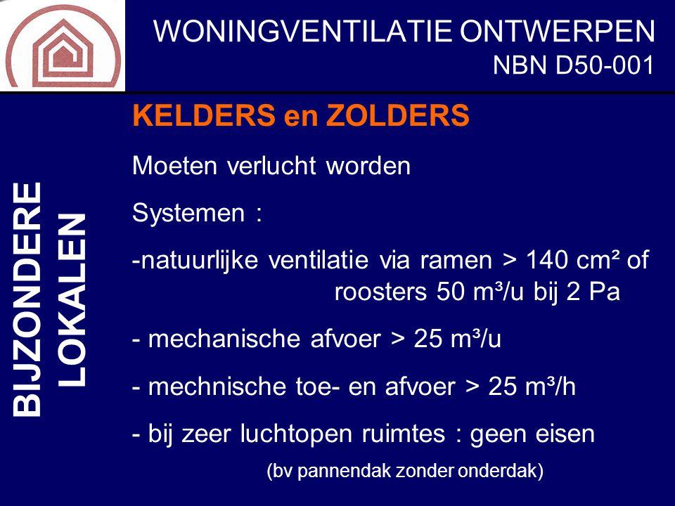WONINGVENTILATIE ONTWERPEN NBN D50-001 BIJZONDERE LOKALEN KELDERS en ZOLDERS Moeten verlucht worden Systemen : -natuurlijke ventilatie via ramen > 140
