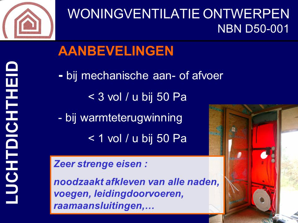 WONINGVENTILATIE ONTWERPEN NBN D50-001 LUCHTDICHTHEID AANBEVELINGEN - bij mechanische aan- of afvoer < 3 vol / u bij 50 Pa - bij warmteterugwinning <