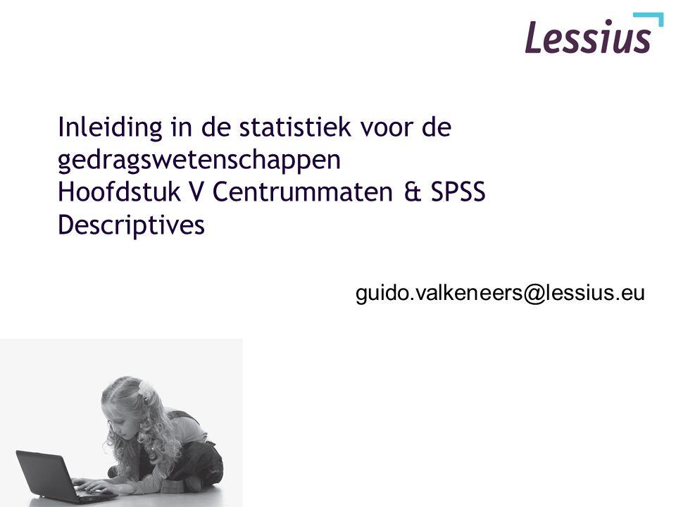 Inleiding in de statistiek voor de gedragswetenschappen Hoofdstuk V Centrummaten & SPSS Descriptives guido.valkeneers@lessius.eu