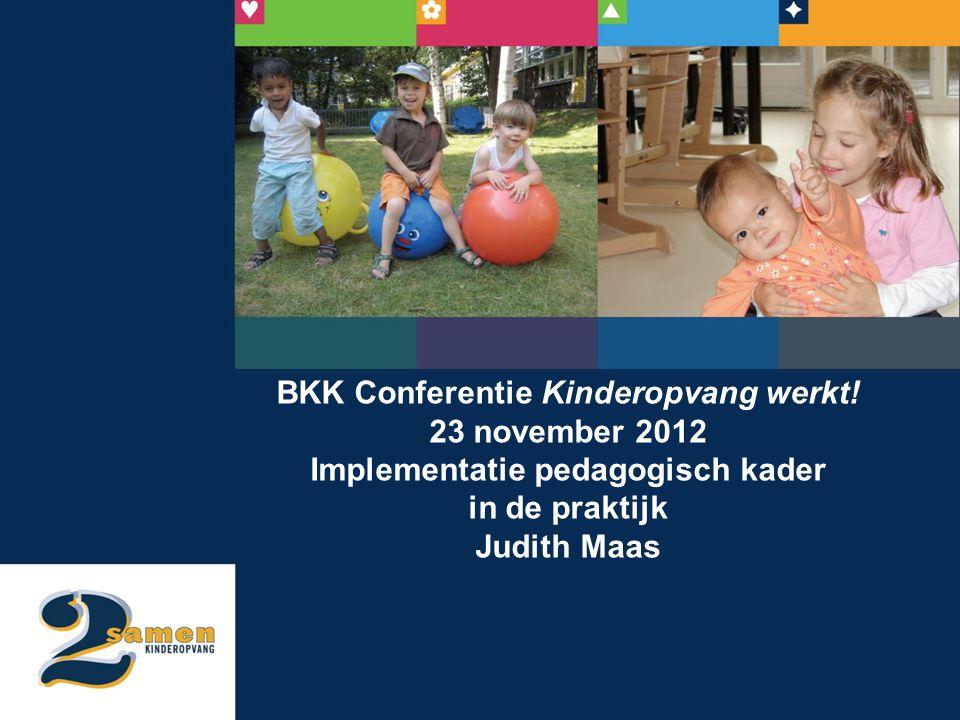 BKK Conferentie Kinderopvang werkt! 23 november 2012 Implementatie pedagogisch kader in de praktijk Judith Maas