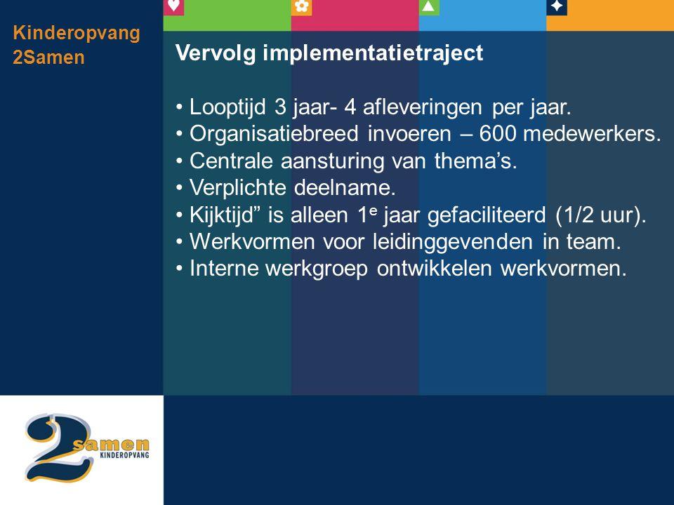 Kinderopvang 2Samen Vervolg implementatietraject • Looptijd 3 jaar- 4 afleveringen per jaar. • Organisatiebreed invoeren – 600 medewerkers. • Centrale