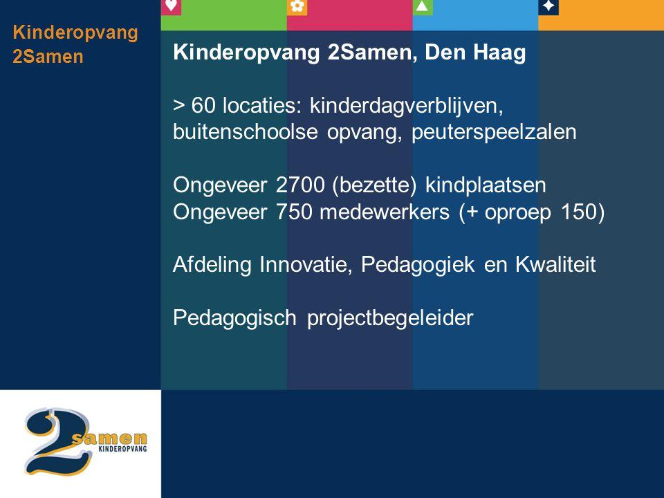 Kinderopvang 2Samen Kinderopvang 2Samen, Den Haag > 60 locaties: kinderdagverblijven, buitenschoolse opvang, peuterspeelzalen Ongeveer 2700 (bezette) kindplaatsen Ongeveer 750 medewerkers (+ oproep 150) Afdeling Innovatie, Pedagogiek en Kwaliteit Pedagogisch projectbegeleider