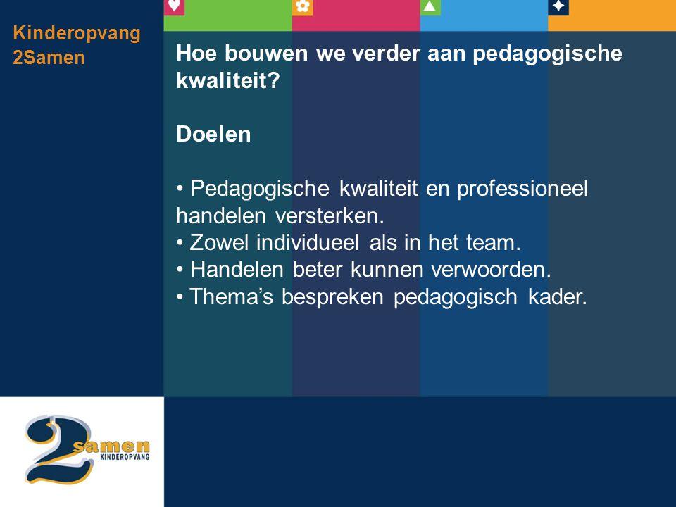 Kinderopvang 2Samen Hoe bouwen we verder aan pedagogische kwaliteit? Doelen • Pedagogische kwaliteit en professioneel handelen versterken. • Zowel ind