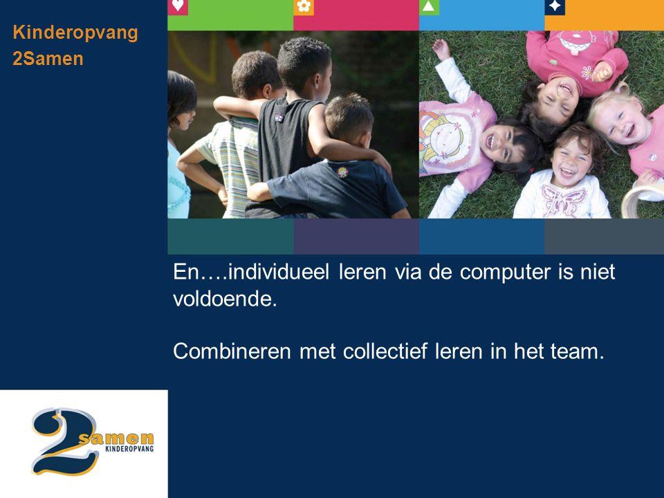 Kinderopvang 2Samen En….individueel leren via de computer is niet voldoende. Combineren met collectief leren in het team.