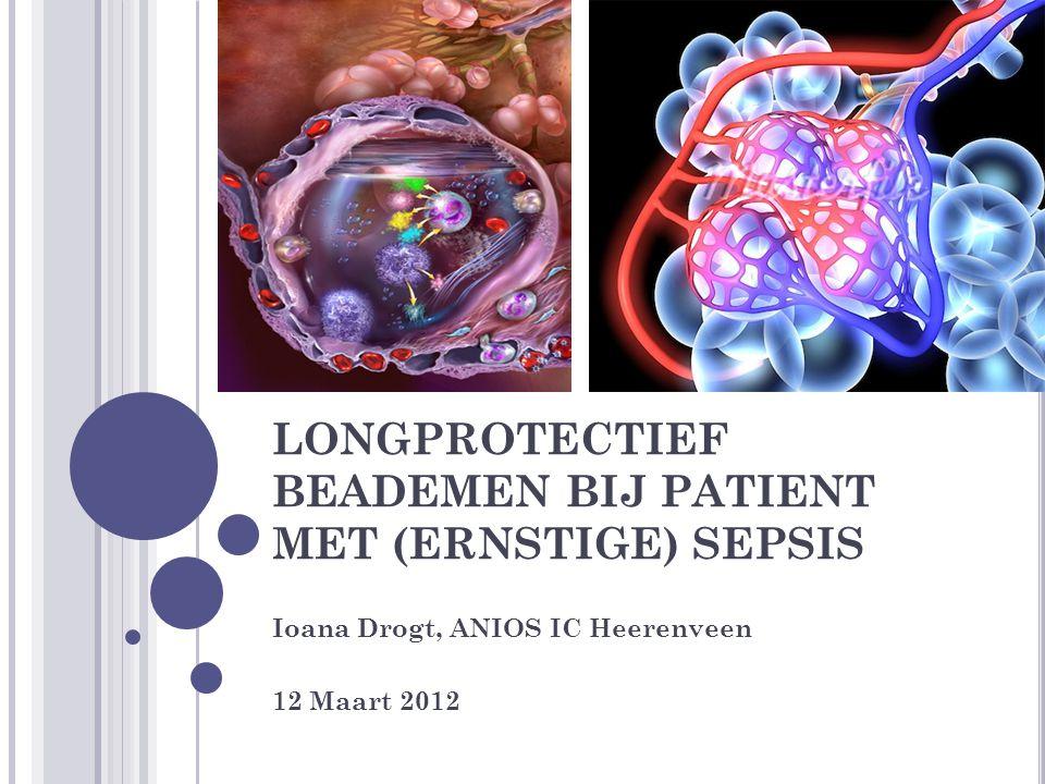 LONGPROTECTIEF BEADEMEN BIJ PATIENT MET (ERNSTIGE) SEPSIS Ioana Drogt, ANIOS IC Heerenveen 12 Maart 2012