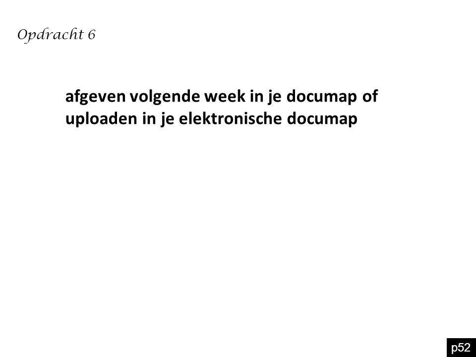 p52 Opdracht 6 afgeven volgende week in je documap of uploaden in je elektronische documap