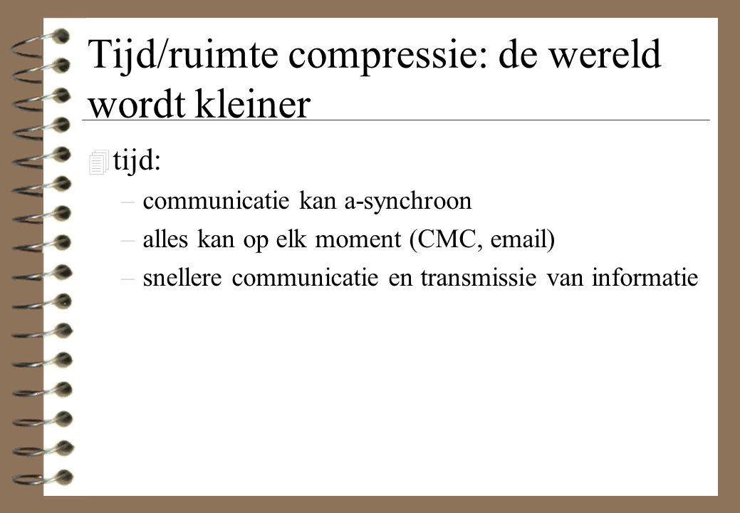 Tijd/ruimte compressie: de wereld wordt kleiner 4 tijd: –communicatie kan a-synchroon –alles kan op elk moment (CMC, email) –snellere communicatie en