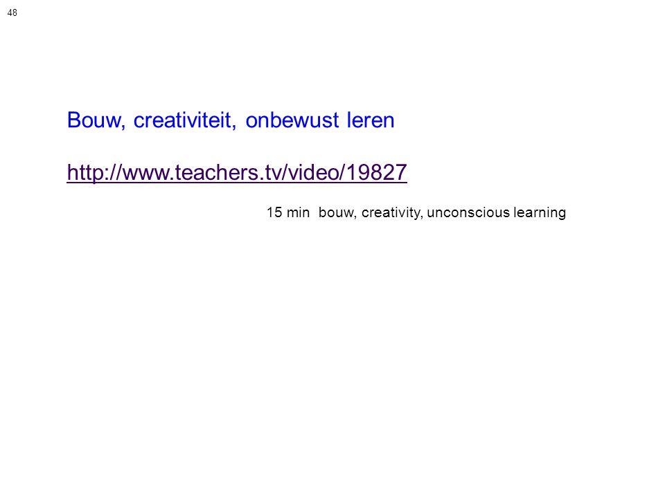 48 Bouw, creativiteit, onbewust leren http://www.teachers.tv/video/19827 15 min bouw, creativity, unconscious learning