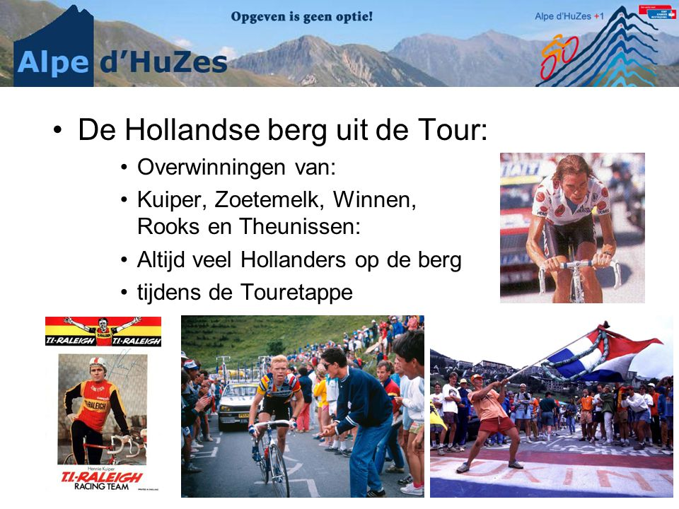 •De Hollandse berg uit de Tour: •Overwinningen van: •Kuiper, Zoetemelk, Winnen, Rooks en Theunissen: •Altijd veel Hollanders op de berg •tijdens de Touretappe