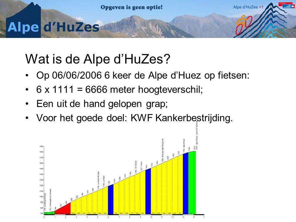 Wat is de Alpe d'HuZes? •Op 06/06/2006 6 keer de Alpe d'Huez op fietsen: •6 x 1111 = 6666 meter hoogteverschil; •Een uit de hand gelopen grap; •Voor h