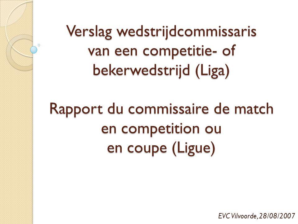 Verslag wedstrijdcommissaris van een competitie- of bekerwedstrijd (Liga) Rapport du commissaire de match en competition ou en coupe (Ligue) EVC Vilvo