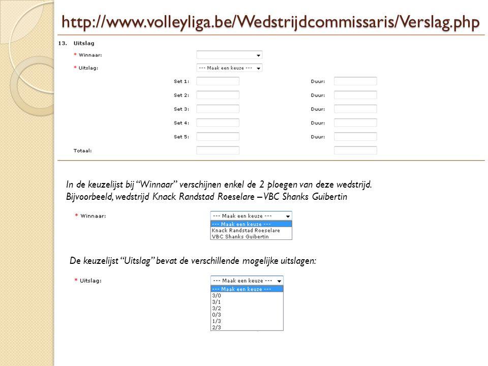 """http://www.volleyliga.be/Wedstrijdcommissaris/Verslag.php In de keuzelijst bij """"Winnaar"""" verschijnen enkel de 2 ploegen van deze wedstrijd. Bijvoorbee"""