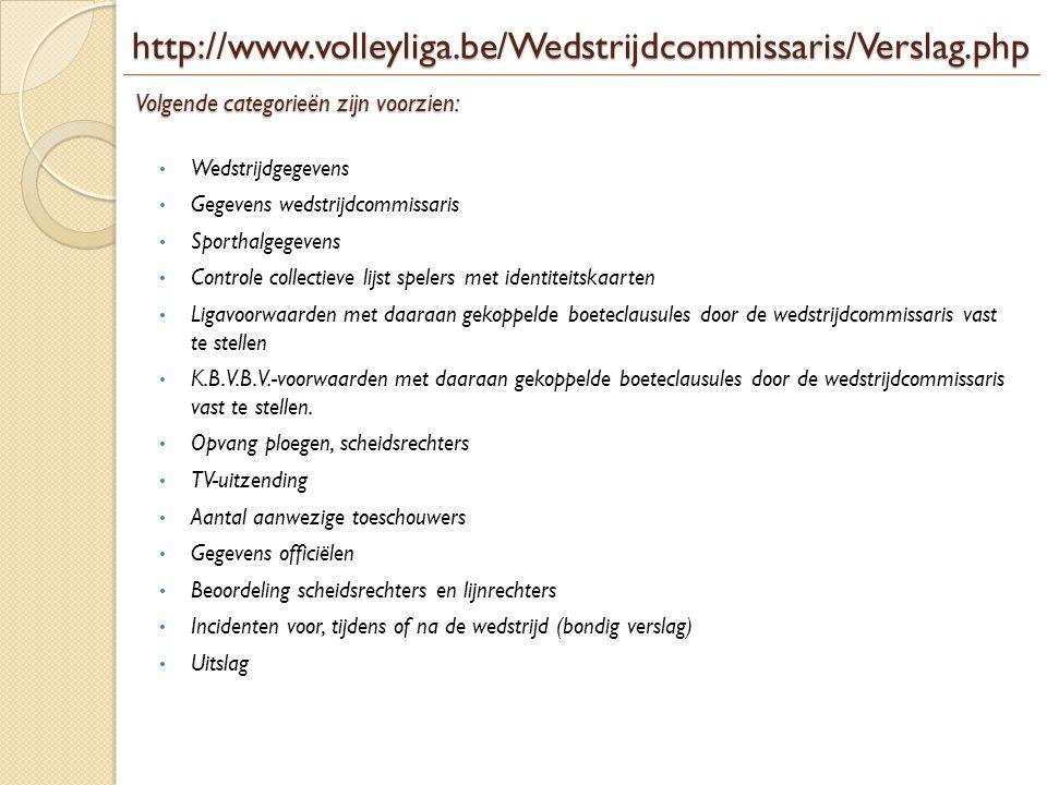 http://www.volleyliga.be/Wedstrijdcommissaris/Verslag.php Volgende categorieën zijn voorzien: • Wedstrijdgegevens • Gegevens wedstrijdcommissaris • Sp