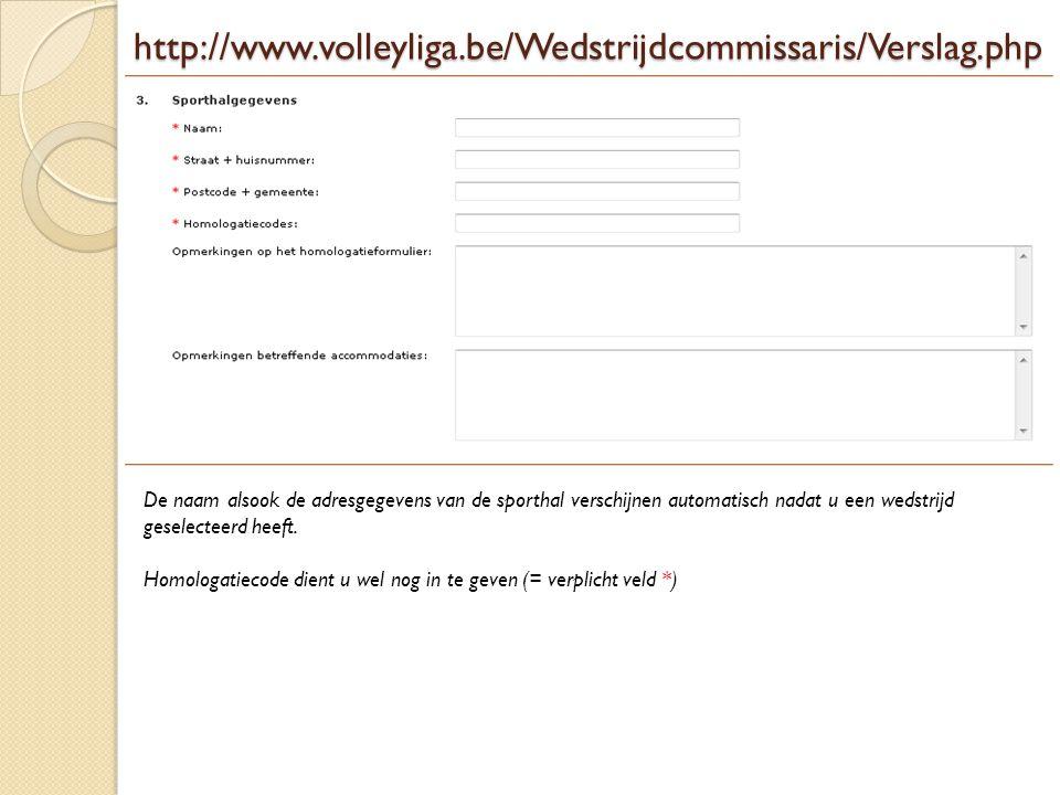 http://www.volleyliga.be/Wedstrijdcommissaris/Verslag.php De naam alsook de adresgegevens van de sporthal verschijnen automatisch nadat u een wedstrij