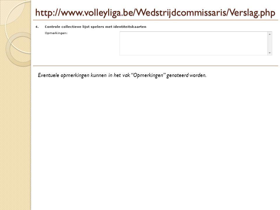 """http://www.volleyliga.be/Wedstrijdcommissaris/Verslag.php Eventuele opmerkingen kunnen in het vak """"Opmerkingen"""" genoteerd worden."""