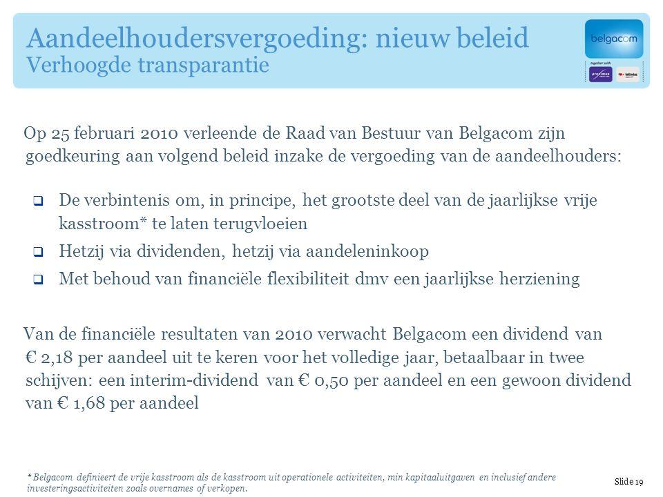 Aandeelhoudersvergoeding: nieuw beleid Verhoogde transparantie Op 25 februari 2010 verleende de Raad van Bestuur van Belgacom zijn goedkeuring aan volgend beleid inzake de vergoeding van de aandeelhouders:  De verbintenis om, in principe, het grootste deel van de jaarlijkse vrije kasstroom* te laten terugvloeien  Hetzij via dividenden, hetzij via aandeleninkoop  Met behoud van financiële flexibiliteit dmv een jaarlijkse herziening Van de financiële resultaten van 2010 verwacht Belgacom een dividend van € 2,18 per aandeel uit te keren voor het volledige jaar, betaalbaar in twee schijven: een interim-dividend van € 0,50 per aandeel en een gewoon dividend van € 1,68 per aandeel * Belgacom definieert de vrije kasstroom als de kasstroom uit operationele activiteiten, min kapitaaluitgaven en inclusief andere investeringsactiviteiten zoals overnames of verkopen.