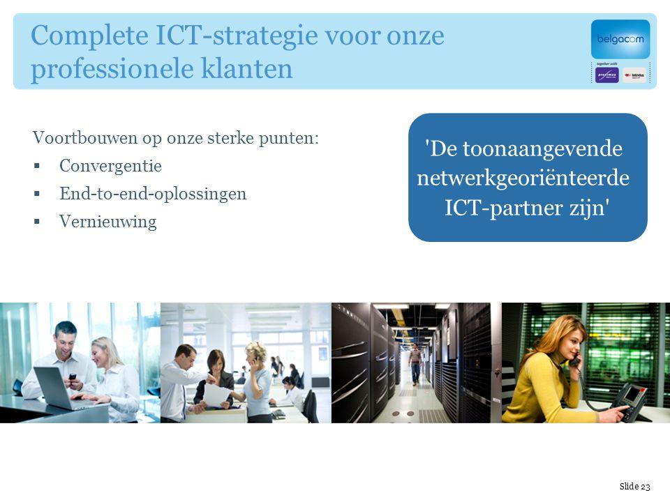 Voortbouwen op onze sterke punten:  Convergentie  End-to-end-oplossingen  Vernieuwing Complete ICT-strategie voor onze professionele klanten De toonaangevende netwerkgeoriënteerde ICT-partner zijn Slide 23