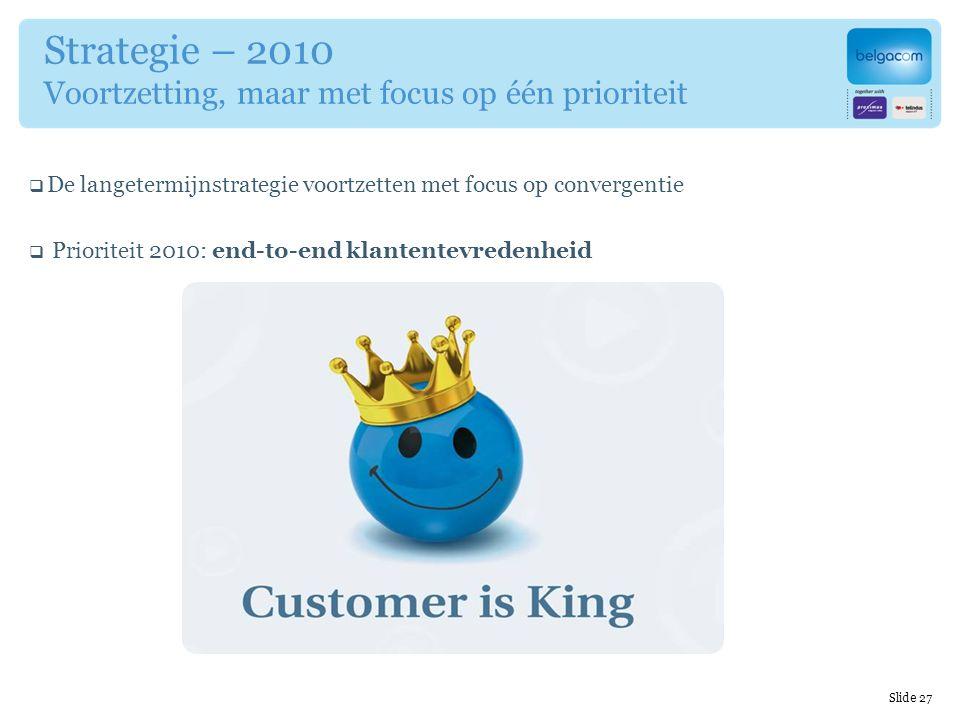 Strategie – 2010 Voortzetting, maar met focus op één prioriteit  De langetermijnstrategie voortzetten met focus op convergentie  Prioriteit 2010: end-to-end klantentevredenheid End-to-end- klanten- tevredenhei d Slide 27
