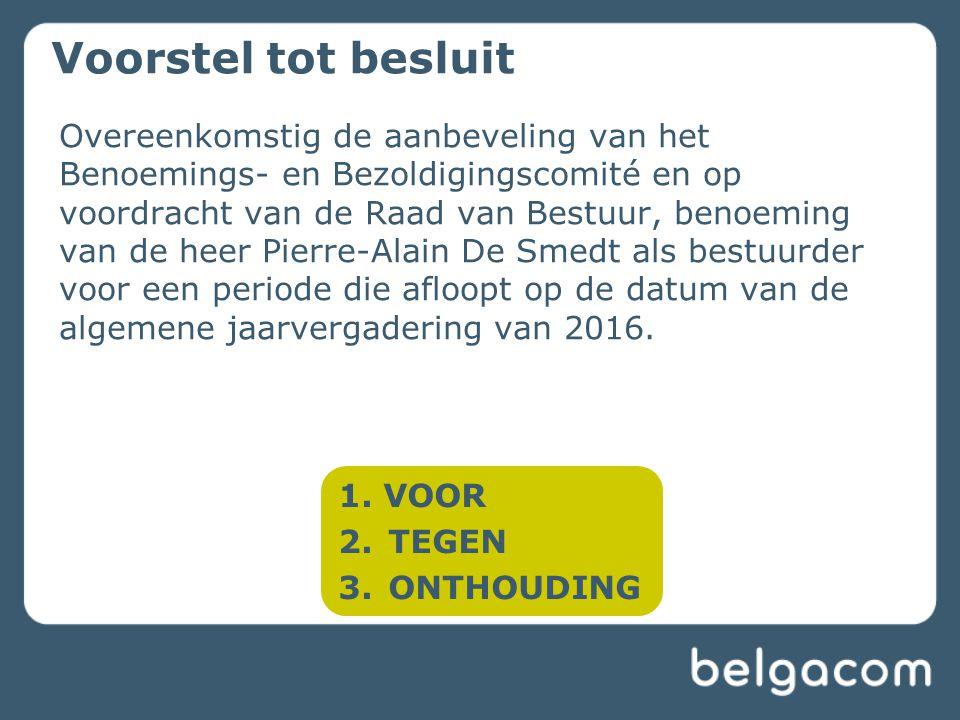 Voorstel tot besluit Overeenkomstig de aanbeveling van het Benoemings- en Bezoldigingscomité en op voordracht van de Raad van Bestuur, benoeming van de heer Pierre-Alain De Smedt als bestuurder voor een periode die afloopt op de datum van de algemene jaarvergadering van 2016.