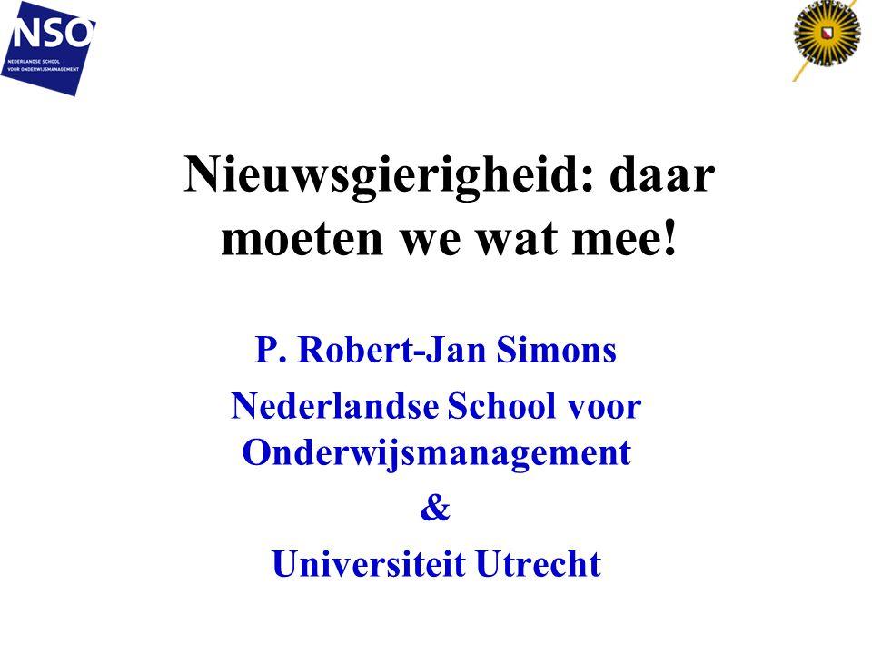 Nieuwsgierigheid: daar moeten we wat mee! P. Robert-Jan Simons Nederlandse School voor Onderwijsmanagement & Universiteit Utrecht