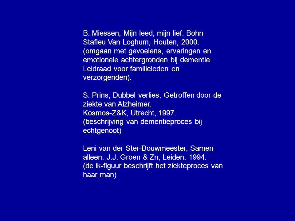 B. Miessen, Mijn leed, mijn lief. Bohn Stafleu Van Loghum, Houten, 2000. (omgaan met gevoelens, ervaringen en emotionele achtergronden bij dementie. L