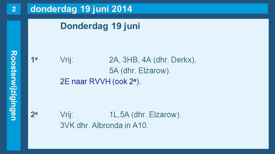 donderdag 19 juni 2014 Roosterwijzigingen Donderdag 19 juni 1 e Vrij:2A, 3HB, 4A (dhr. Derkx), 5A (dhr. Elzarow). 2E naar RVVH (ook 2 e ). 2 e Vrij:1L
