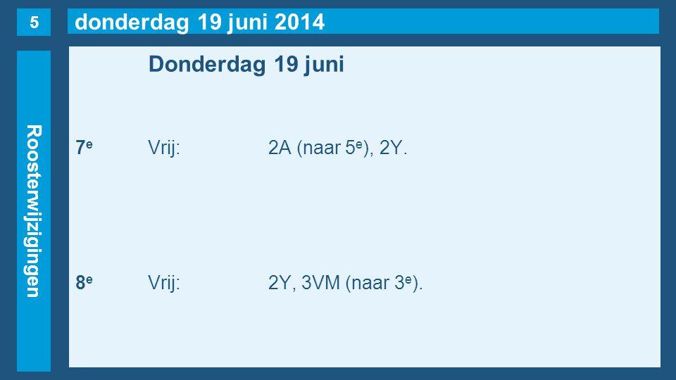 donderdag 19 juni 2014 Roosterwijzigingen Donderdag 19 juni 7 e Vrij:2A (naar 5 e ), 2Y. 8 e Vrij:2Y, 3VM (naar 3 e ). 5