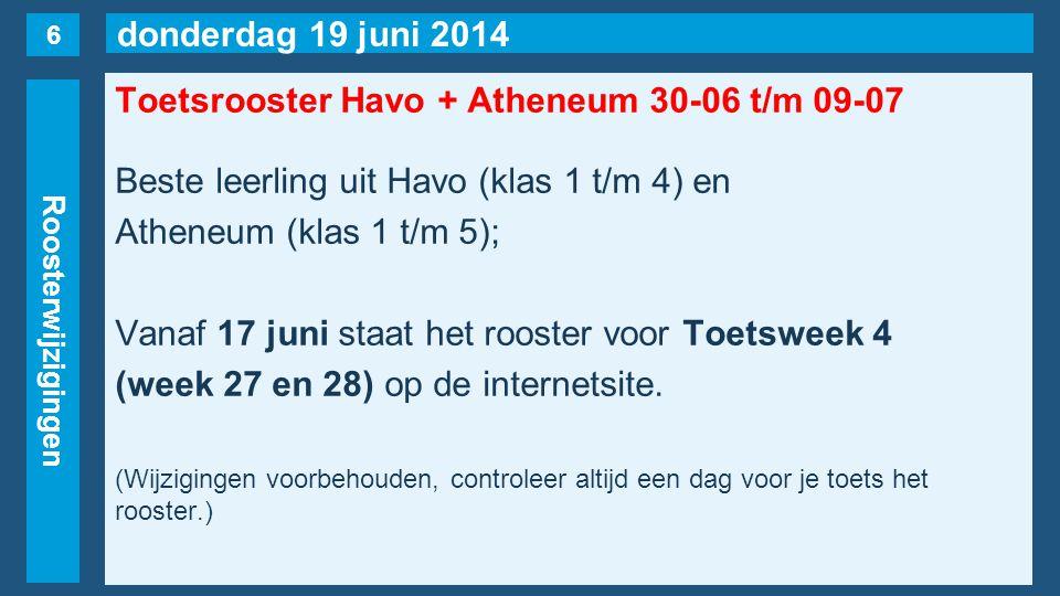 donderdag 19 juni 2014 Roosterwijzigingen Toetsrooster Havo + Atheneum 30-06 t/m 09-07 Beste leerling uit Havo (klas 1 t/m 4) en Atheneum (klas 1 t/m 5); Vanaf 17 juni staat het rooster voor Toetsweek 4 (week 27 en 28) op de internetsite.