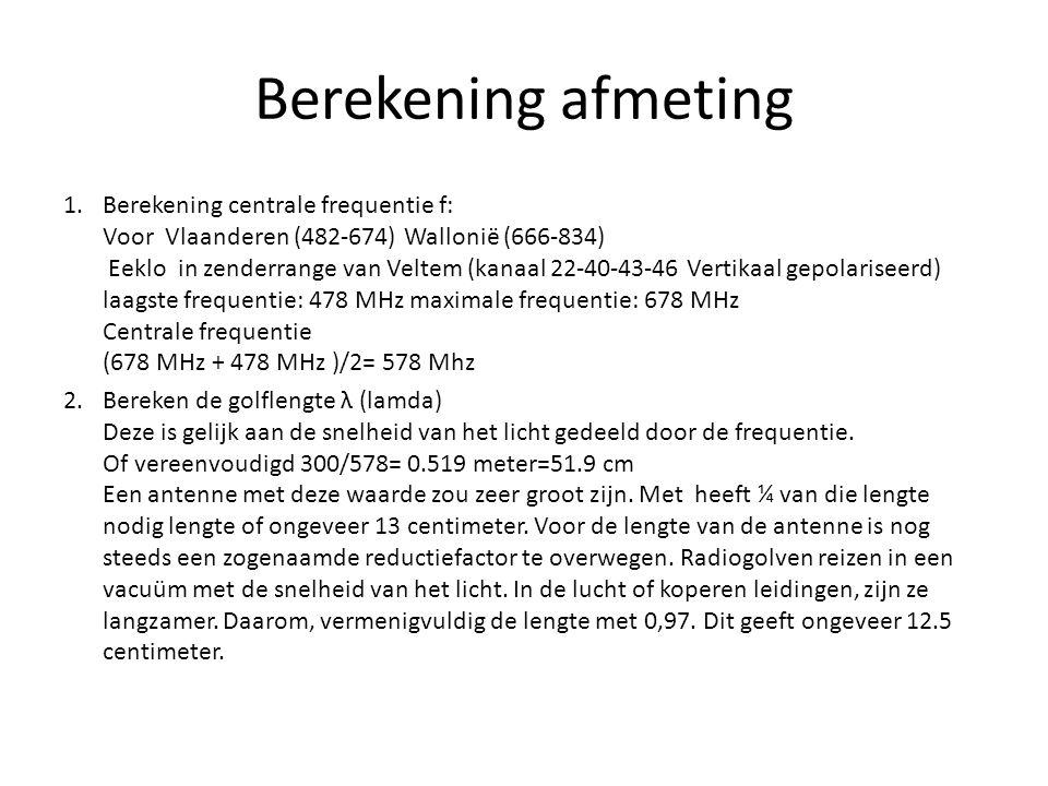 Berekening afmeting 1.Berekening centrale frequentie f: Voor Vlaanderen (482-674) Wallonië (666-834) Eeklo in zenderrange van Veltem (kanaal 22-40-43-46 Vertikaal gepolariseerd) laagste frequentie: 478 MHz maximale frequentie: 678 MHz Centrale frequentie (678 MHz + 478 MHz )/2= 578 Mhz 2.Bereken de golflengte λ (lamda) Deze is gelijk aan de snelheid van het licht gedeeld door de frequentie.